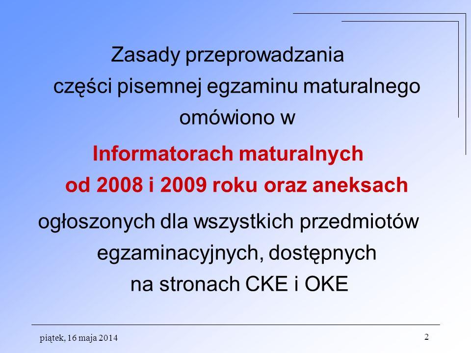 piątek, 16 maja 2014 2 Zasady przeprowadzania części pisemnej egzaminu maturalnego omówiono w Informatorach maturalnych od 2008 i 2009 roku oraz aneks