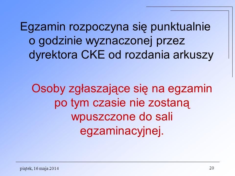 piątek, 16 maja 2014 20 Egzamin rozpoczyna się punktualnie o godzinie wyznaczonej przez dyrektora CKE od rozdania arkuszy Osoby zgłaszające się na egz
