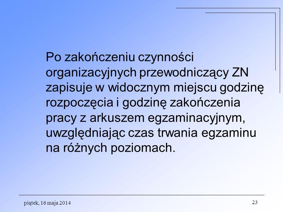 piątek, 16 maja 2014 23 Po zakończeniu czynności organizacyjnych przewodniczący ZN zapisuje w widocznym miejscu godzinę rozpoczęcia i godzinę zakończe