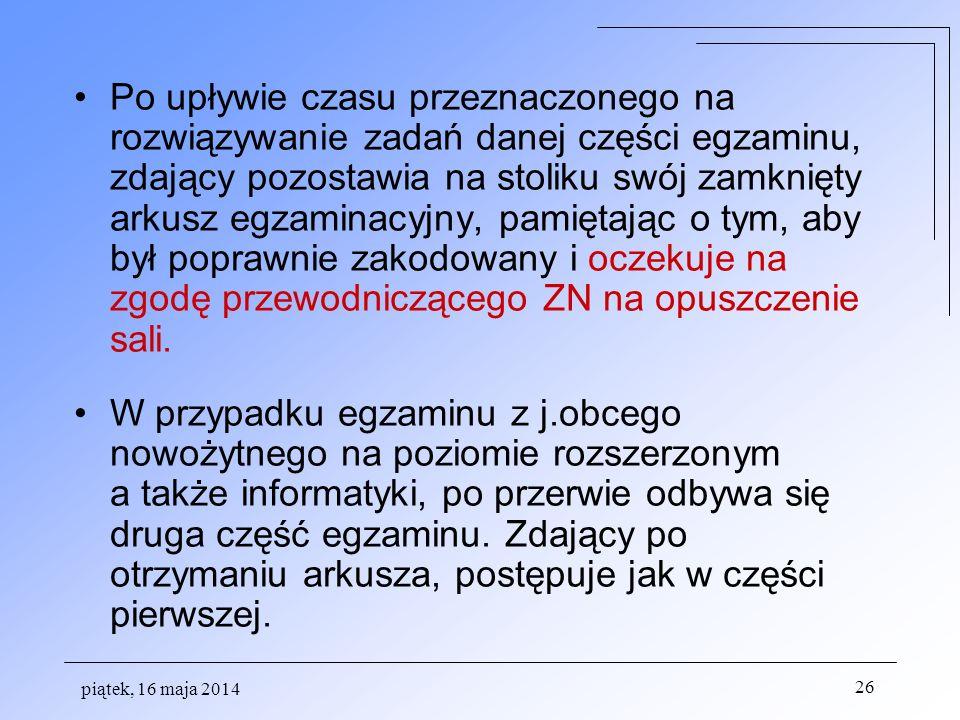 piątek, 16 maja 2014 26 Po upływie czasu przeznaczonego na rozwiązywanie zadań danej części egzaminu, zdający pozostawia na stoliku swój zamknięty ark