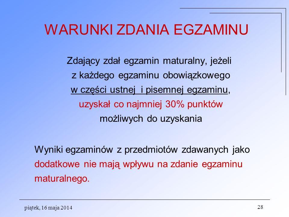 piątek, 16 maja 2014 28 WARUNKI ZDANIA EGZAMINU Zdający zdał egzamin maturalny, jeżeli z każdego egzaminu obowiązkowego w części ustnej i pisemnej egz