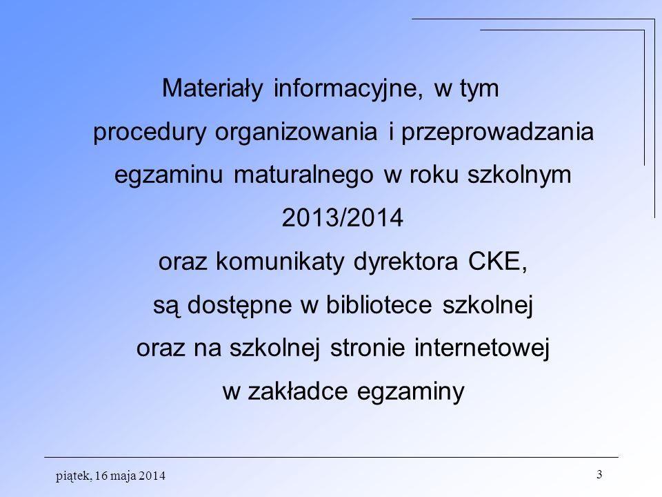 piątek, 16 maja 2014 3 Materiały informacyjne, w tym procedury organizowania i przeprowadzania egzaminu maturalnego w roku szkolnym 2013/2014 oraz komunikaty dyrektora CKE, są dostępne w bibliotece szkolnej oraz na szkolnej stronie internetowej w zakładce egzaminy