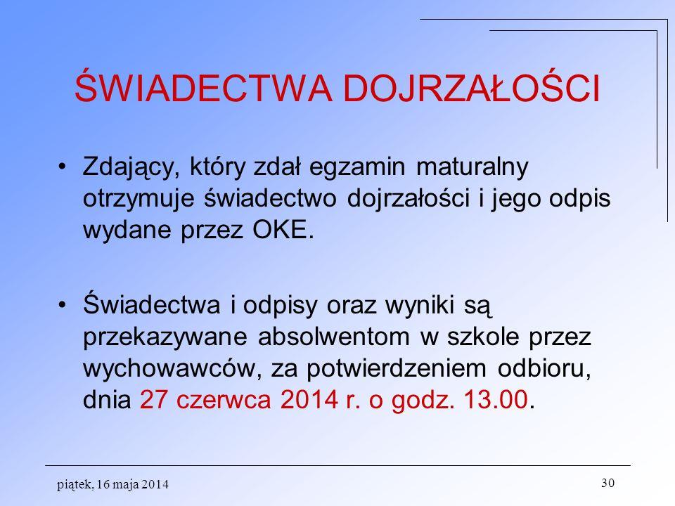 piątek, 16 maja 2014 30 ŚWIADECTWA DOJRZAŁOŚCI Zdający, który zdał egzamin maturalny otrzymuje świadectwo dojrzałości i jego odpis wydane przez OKE.