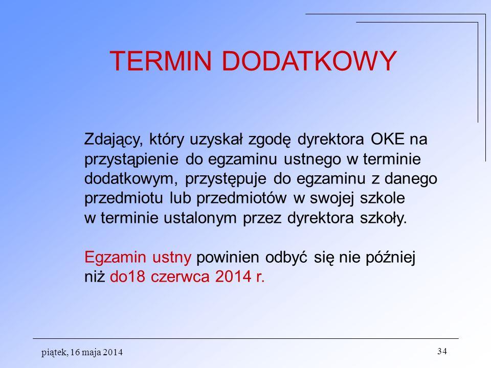 piątek, 16 maja 2014 34 Zdający, który uzyskał zgodę dyrektora OKE na przystąpienie do egzaminu ustnego w terminie dodatkowym, przystępuje do egzaminu