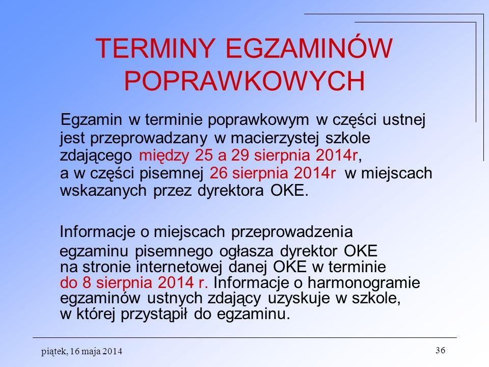 piątek, 16 maja 2014 36 TERMINY EGZAMINÓW POPRAWKOWYCH Egzamin w terminie poprawkowym w części ustnej jest przeprowadzany w macierzystej szkole zdając