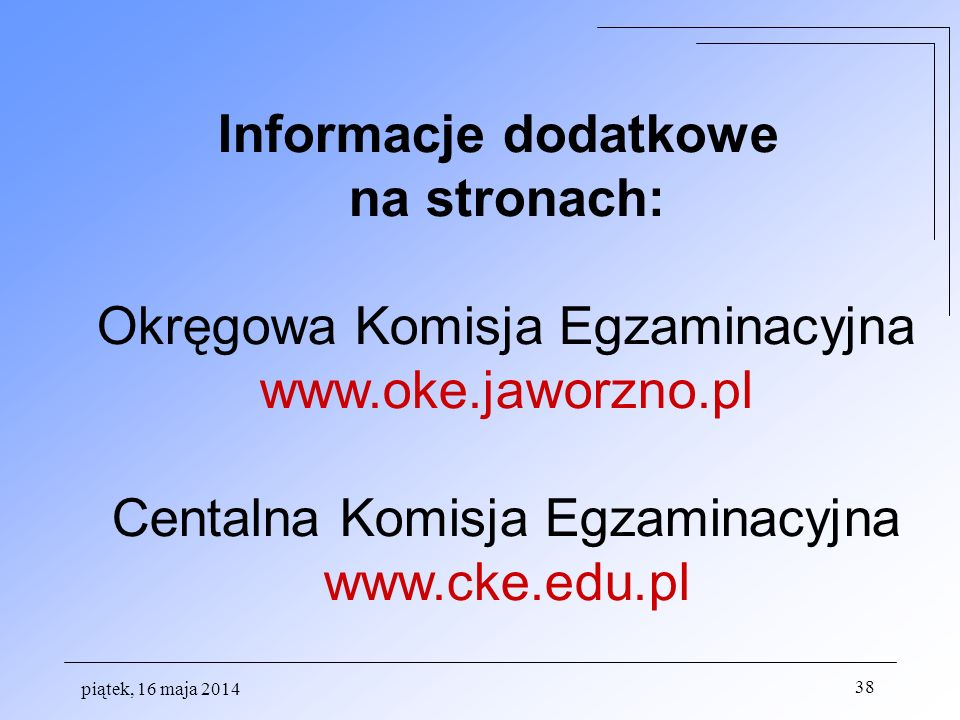 piątek, 16 maja 2014 38 Informacje dodatkowe na stronach: Okręgowa Komisja Egzaminacyjna www.oke.jaworzno.pl Centalna Komisja Egzaminacyjna www.cke.ed