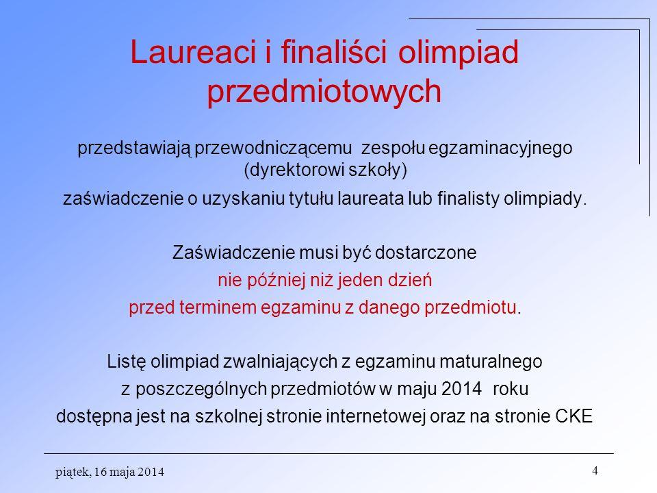 piątek, 16 maja 2014 4 Laureaci i finaliści olimpiad przedmiotowych przedstawiają przewodniczącemu zespołu egzaminacyjnego (dyrektorowi szkoły) zaświadczenie o uzyskaniu tytułu laureata lub finalisty olimpiady.