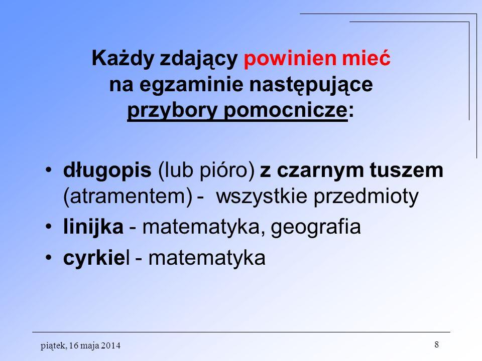 Każdy zdający powinien mieć na egzaminie następujące przybory pomocnicze: długopis (lub pióro) z czarnym tuszem (atramentem) - wszystkie przedmioty linijka - matematyka, geografia cyrkiel - matematyka piątek, 16 maja 2014 8