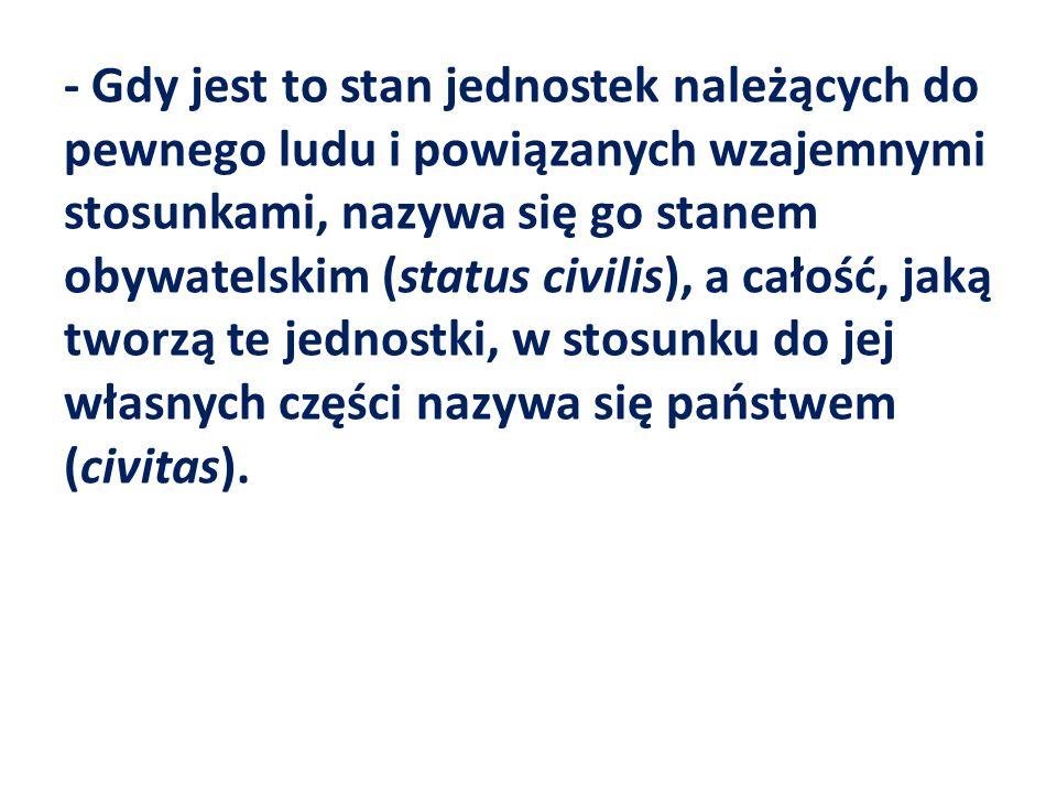 - Gdy jest to stan jednostek należących do pewnego ludu i powiązanych wzajemnymi stosunkami, nazywa się go stanem obywatelskim (status civilis), a cał