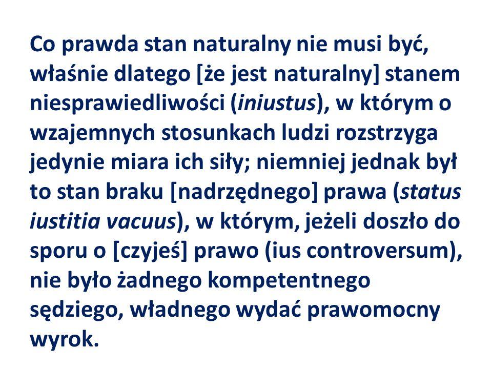 Co prawda stan naturalny nie musi być, właśnie dlatego [że jest naturalny] stanem niesprawiedliwości (iniustus), w którym o wzajemnych stosunkach ludz