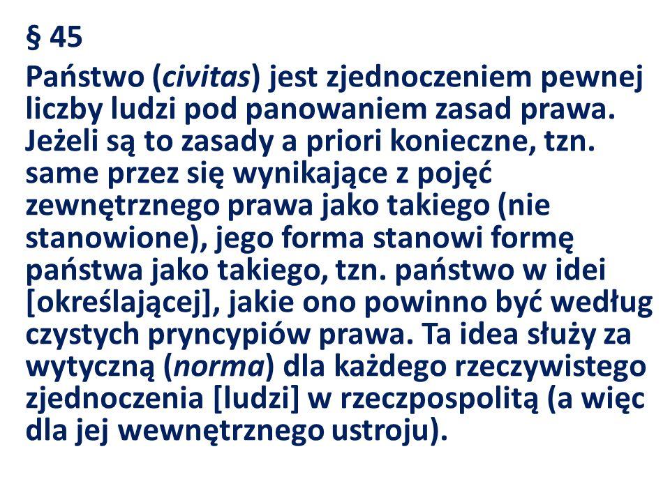 § 45 Państwo (civitas) jest zjednoczeniem pewnej liczby ludzi pod panowaniem zasad prawa. Jeżeli są to zasady a priori konieczne, tzn. same przez się