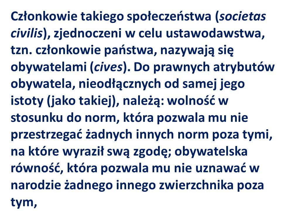 Członkowie takiego społeczeństwa (societas civilis), zjednoczeni w celu ustawodawstwa, tzn. członkowie państwa, nazywają się obywatelami (cives). Do p