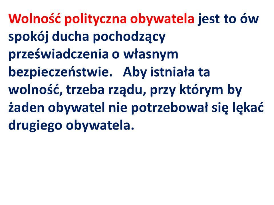 Kiedy w jednej i tej samej osobie lub w jednym i tym samym ciele władza prawodawcza zespolona jest z wykonawczą, nie ma wolności; ponieważ można się lękać, aby ten sam monarcha albo ten sam senat nie stanowił tyrańskich praw, które będzie tyrańsko wykonywał.