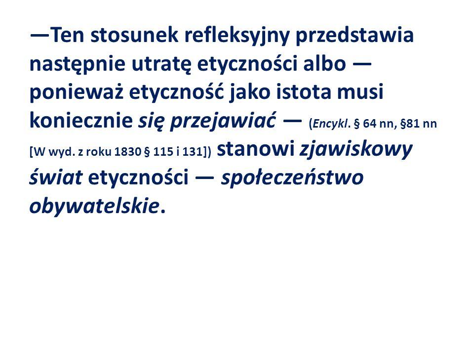 Ten stosunek refleksyjny przedstawia następnie utratę etyczności albo ponieważ etyczność jako istota musi koniecznie się przejawiać (Encykl. § 64 nn,