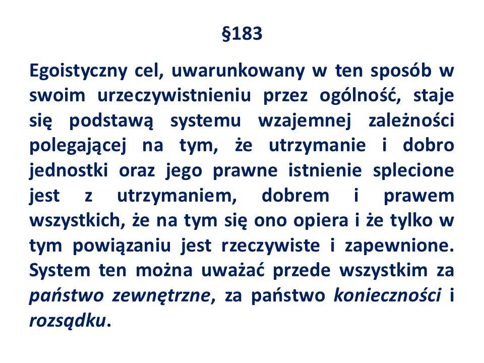 §183 Egoistyczny cel, uwarunkowany w ten sposób w swoim urzeczywistnieniu przez ogólność, staje się podstawą systemu wzajemnej zależności polegającej