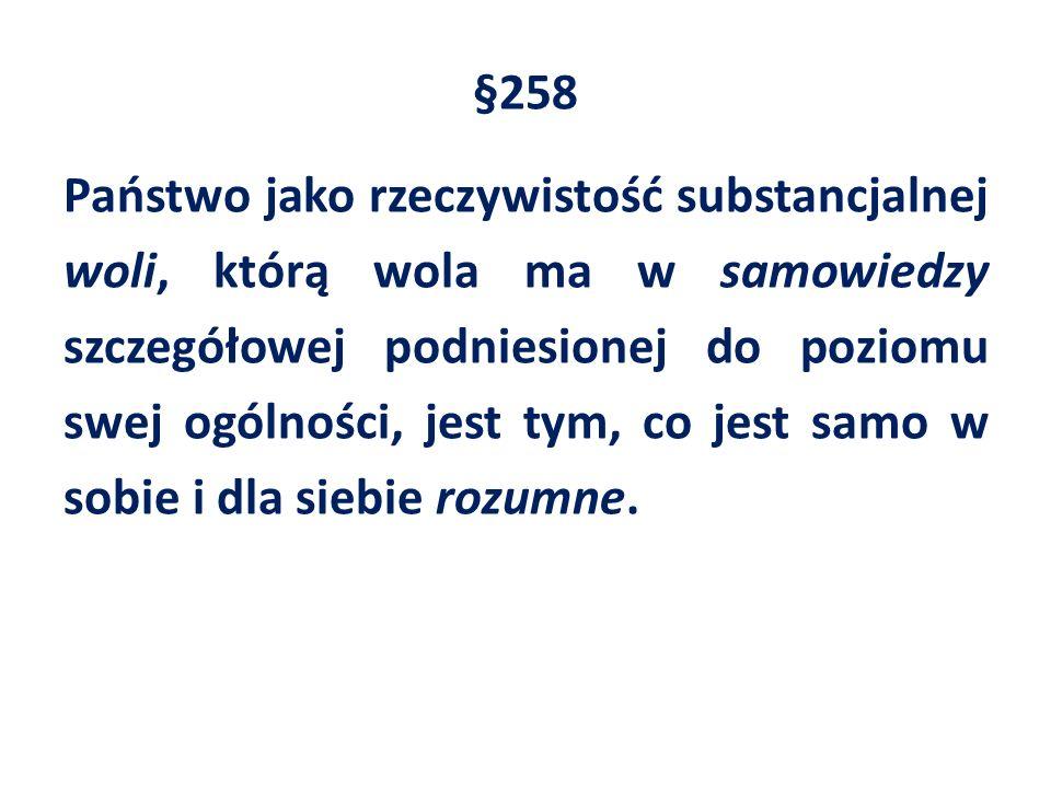 §258 Państwo jako rzeczywistość substancjalnej woli, którą wola ma w samowiedzy szczegółowej podniesionej do poziomu swej ogólności, jest tym, co jest