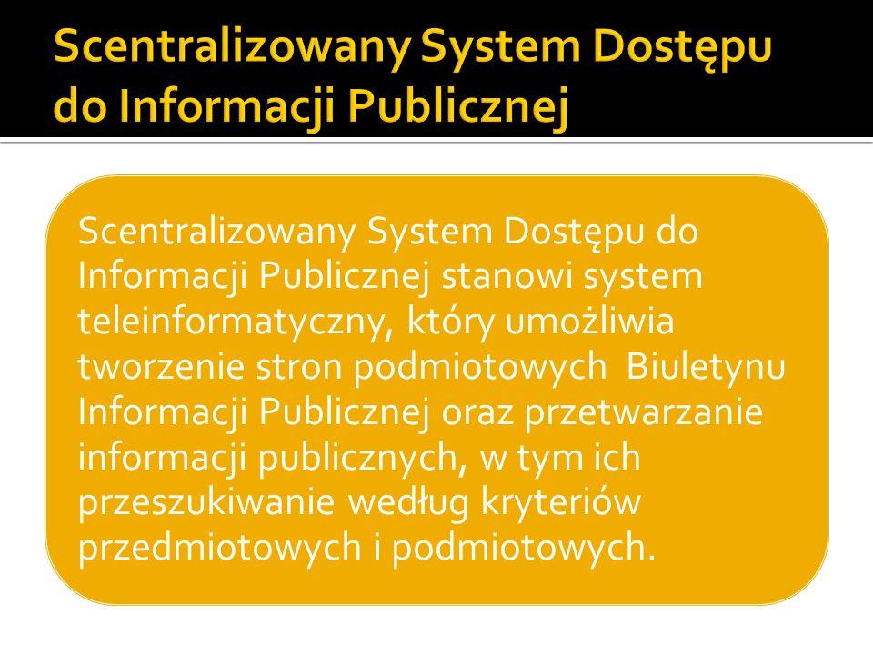 Scentralizowany System Dostępu do Informacji Publicznej stanowi system teleinformatyczny, który umożliwia tworzenie stron podmiotowych Biuletynu Informacji Publicznej oraz przetwarzanie informacji publicznych, w tym ich przeszukiwanie według kryteriów przedmiotowych i podmiotowych.