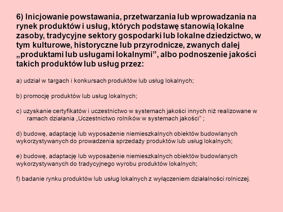 6) Inicjowanie powstawania, przetwarzania lub wprowadzania na rynek produktów i usług, których podstawę stanowią lokalne zasoby, tradycyjne sektory gospodarki lub lokalne dziedzictwo, w tym kulturowe, historyczne lub przyrodnicze, zwanych dalej produktami lub usługami lokalnymi, albo podnoszenie jakości takich produktów lub usług przez: a) udział w targach i konkursach produktów lub usług lokalnych; b) promocję produktów lub usług lokalnych; c) uzyskanie certyfikatów i uczestnictwo w systemach jakości innych niż realizowane w ramach działania Uczestnictwo rolników w systemach jakości ; d) budowę, adaptację lub wyposażenie niemieszkalnych obiektów budowlanych wykorzystywanych do prowadzenia sprzedaży produktów lub usług lokalnych; e) budowę, adaptację lub wyposażenie niemieszkalnych obiektów budowlanych wykorzystywanych do tradycyjnego wyrobu produktów lokalnych; f) badanie rynku produktów lub usług lokalnych z wyłączeniem działalności rolniczej.