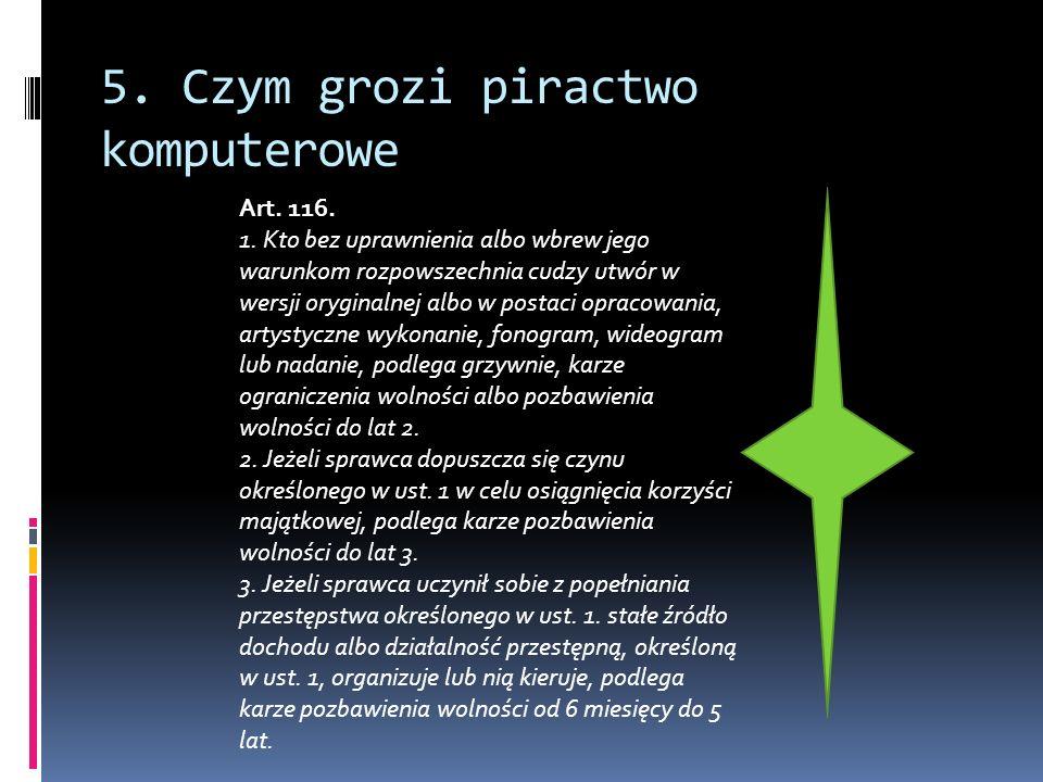 5. Czym grozi piractwo komputerowe Art. 116. 1. Kto bez uprawnienia albo wbrew jego warunkom rozpowszechnia cudzy utwór w wersji oryginalnej albo w po
