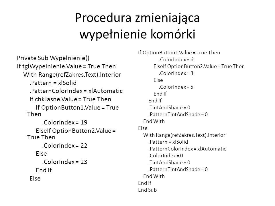 Procedura zmieniająca wypełnienie komórki Private Sub Wypelnienie() If tglWypelnienie.Value = True Then With Range(refZakres.Text).Interior.Pattern =