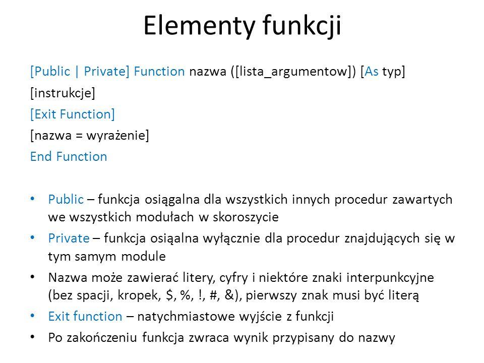 Elementy funkcji [Public | Private] Function nazwa ([lista_argumentow]) [As typ] [instrukcje] [Exit Function] [nazwa = wyrażenie] End Function Public