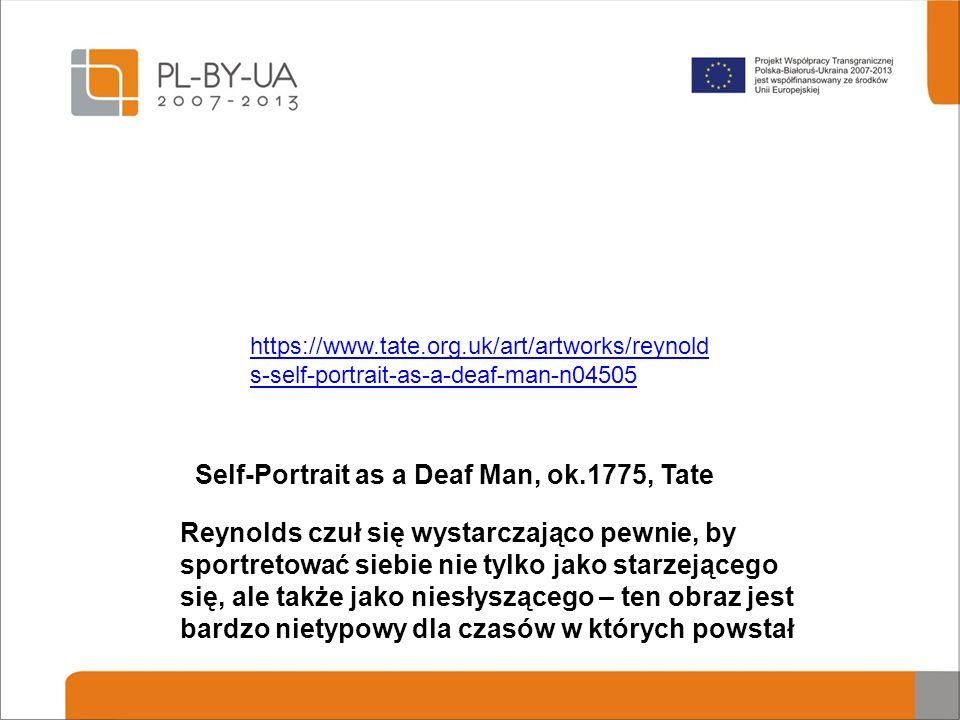 Self-Portrait as a Deaf Man, ok.1775, Tate Reynolds czuł się wystarczająco pewnie, by sportretować siebie nie tylko jako starzejącego się, ale także jako niesłyszącego – ten obraz jest bardzo nietypowy dla czasów w których powstał https://www.tate.org.uk/art/artworks/reynold s-self-portrait-as-a-deaf-man-n04505
