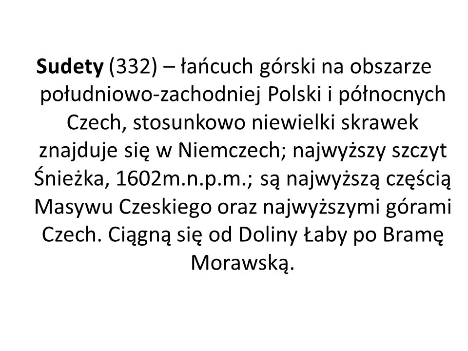 Sudety (332) – łańcuch górski na obszarze południowo-zachodniej Polski i północnych Czech, stosunkowo niewielki skrawek znajduje się w Niemczech; najwyższy szczyt Śnieżka, 1602m.n.p.m.; są najwyższą częścią Masywu Czeskiego oraz najwyższymi górami Czech.