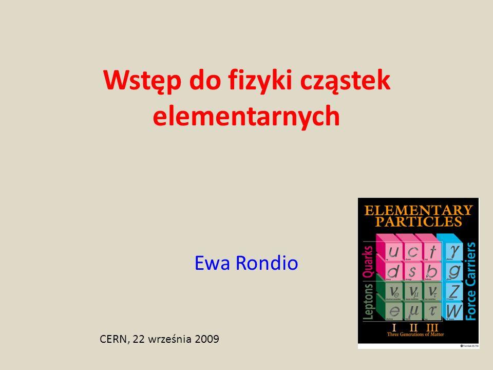 Wstęp do fizyki cząstek elementarnych Ewa Rondio CERN, 22 września 2009