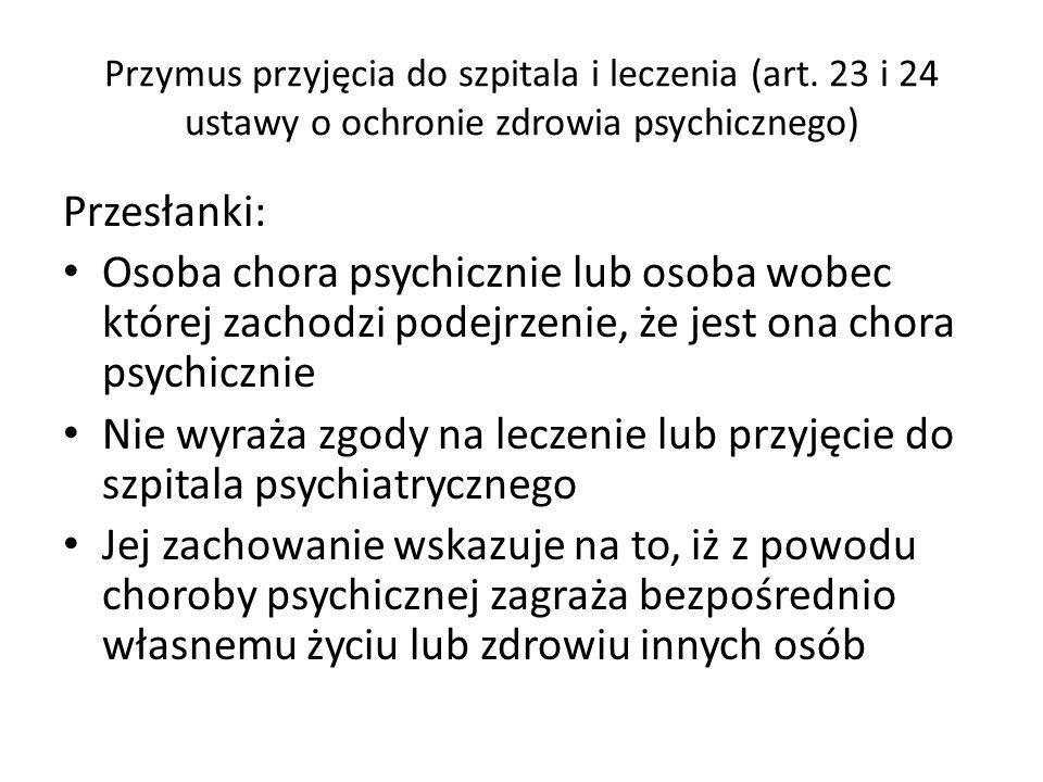 Przymus przyjęcia do szpitala i leczenia (art. 23 i 24 ustawy o ochronie zdrowia psychicznego) Przesłanki: Osoba chora psychicznie lub osoba wobec któ