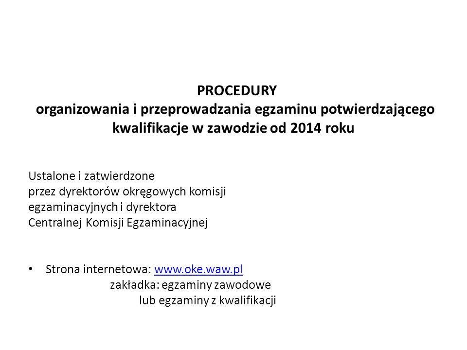PROCEDURY organizowania i przeprowadzania egzaminu potwierdzającego kwalifikacje w zawodzie od 2014 roku Ustalone i zatwierdzone przez dyrektorów okręgowych komisji egzaminacyjnych i dyrektora Centralnej Komisji Egzaminacyjnej Strona internetowa: www.oke.waw.plwww.oke.waw.pl zakładka: egzaminy zawodowe lub egzaminy z kwalifikacji