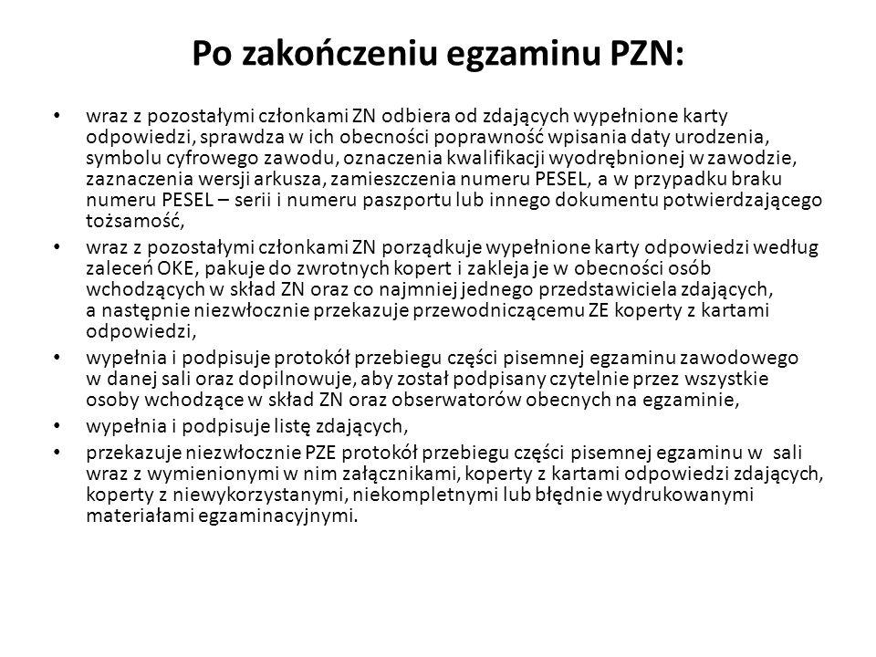 Po zakończeniu egzaminu PZN: wraz z pozostałymi członkami ZN odbiera od zdających wypełnione karty odpowiedzi, sprawdza w ich obecności poprawność wpisania daty urodzenia, symbolu cyfrowego zawodu, oznaczenia kwalifikacji wyodrębnionej w zawodzie, zaznaczenia wersji arkusza, zamieszczenia numeru PESEL, a w przypadku braku numeru PESEL – serii i numeru paszportu lub innego dokumentu potwierdzającego tożsamość, wraz z pozostałymi członkami ZN porządkuje wypełnione karty odpowiedzi według zaleceń OKE, pakuje do zwrotnych kopert i zakleja je w obecności osób wchodzących w skład ZN oraz co najmniej jednego przedstawiciela zdających, a następnie niezwłocznie przekazuje przewodniczącemu ZE koperty z kartami odpowiedzi, wypełnia i podpisuje protokół przebiegu części pisemnej egzaminu zawodowego w danej sali oraz dopilnowuje, aby został podpisany czytelnie przez wszystkie osoby wchodzące w skład ZN oraz obserwatorów obecnych na egzaminie, wypełnia i podpisuje listę zdających, przekazuje niezwłocznie PZE protokół przebiegu części pisemnej egzaminu w sali wraz z wymienionymi w nim załącznikami, koperty z kartami odpowiedzi zdających, koperty z niewykorzystanymi, niekompletnymi lub błędnie wydrukowanymi materiałami egzaminacyjnymi.