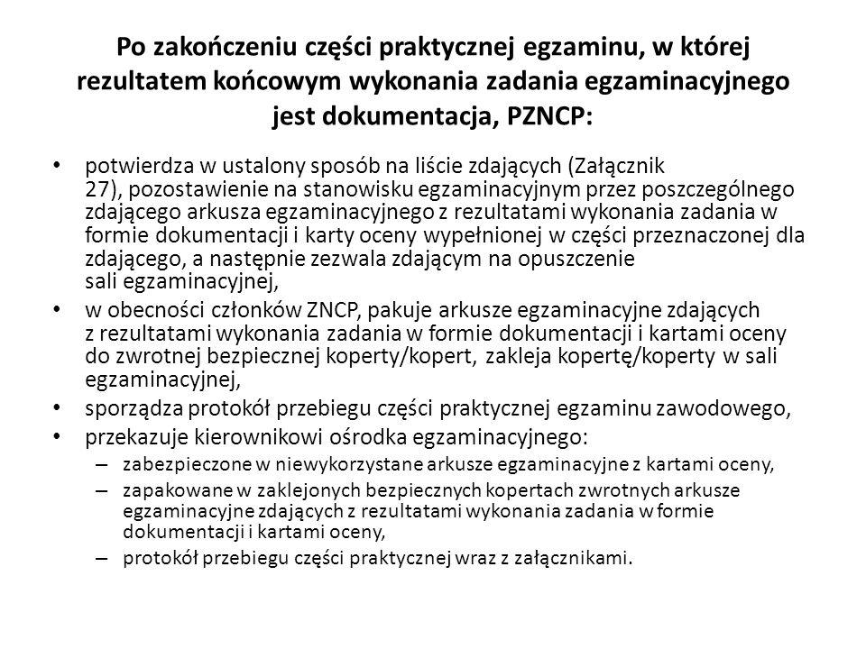 Po zakończeniu części praktycznej egzaminu, w której rezultatem końcowym wykonania zadania egzaminacyjnego jest dokumentacja, PZNCP: potwierdza w ustalony sposób na liście zdających (Załącznik 27), pozostawienie na stanowisku egzaminacyjnym przez poszczególnego zdającego arkusza egzaminacyjnego z rezultatami wykonania zadania w formie dokumentacji i karty oceny wypełnionej w części przeznaczonej dla zdającego, a następnie zezwala zdającym na opuszczenie sali egzaminacyjnej, w obecności członków ZNCP, pakuje arkusze egzaminacyjne zdających z rezultatami wykonania zadania w formie dokumentacji i kartami oceny do zwrotnej bezpiecznej koperty/kopert, zakleja kopertę/koperty w sali egzaminacyjnej, sporządza protokół przebiegu części praktycznej egzaminu zawodowego, przekazuje kierownikowi ośrodka egzaminacyjnego: – zabezpieczone w niewykorzystane arkusze egzaminacyjne z kartami oceny, – zapakowane w zaklejonych bezpiecznych kopertach zwrotnych arkusze egzaminacyjne zdających z rezultatami wykonania zadania w formie dokumentacji i kartami oceny, – protokół przebiegu części praktycznej wraz z załącznikami.