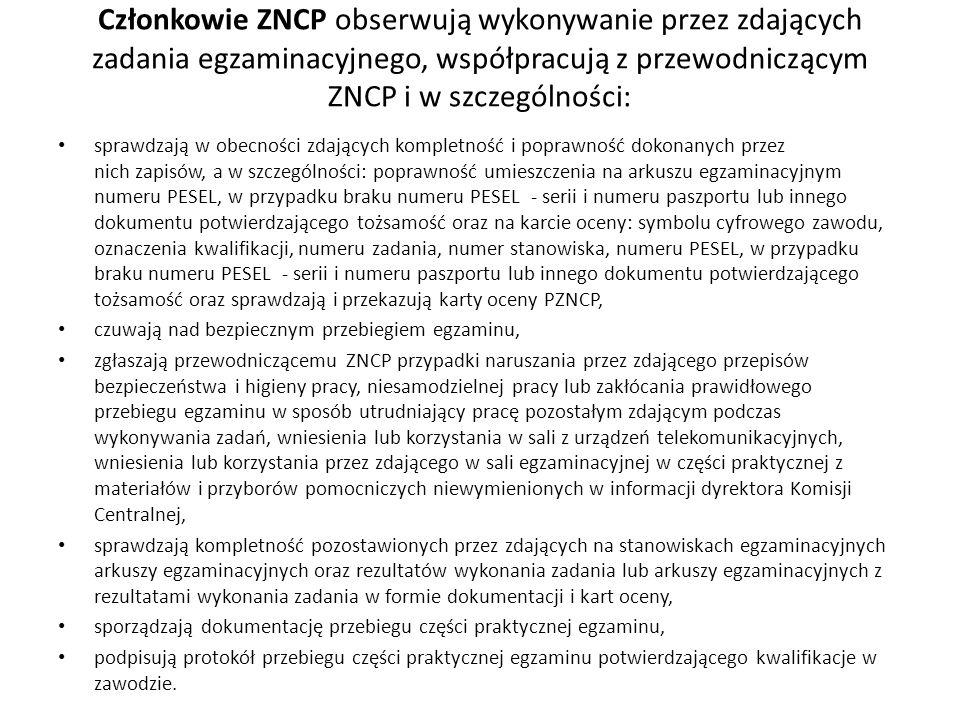 Członkowie ZNCP obserwują wykonywanie przez zdających zadania egzaminacyjnego, współpracują z przewodniczącym ZNCP i w szczególności: sprawdzają w obecności zdających kompletność i poprawność dokonanych przez nich zapisów, a w szczególności: poprawność umieszczenia na arkuszu egzaminacyjnym numeru PESEL, w przypadku braku numeru PESEL - serii i numeru paszportu lub innego dokumentu potwierdzającego tożsamość oraz na karcie oceny: symbolu cyfrowego zawodu, oznaczenia kwalifikacji, numeru zadania, numer stanowiska, numeru PESEL, w przypadku braku numeru PESEL - serii i numeru paszportu lub innego dokumentu potwierdzającego tożsamość oraz sprawdzają i przekazują karty oceny PZNCP, czuwają nad bezpiecznym przebiegiem egzaminu, zgłaszają przewodniczącemu ZNCP przypadki naruszania przez zdającego przepisów bezpieczeństwa i higieny pracy, niesamodzielnej pracy lub zakłócania prawidłowego przebiegu egzaminu w sposób utrudniający pracę pozostałym zdającym podczas wykonywania zadań, wniesienia lub korzystania w sali z urządzeń telekomunikacyjnych, wniesienia lub korzystania przez zdającego w sali egzaminacyjnej w części praktycznej z materiałów i przyborów pomocniczych niewymienionych w informacji dyrektora Komisji Centralnej, sprawdzają kompletność pozostawionych przez zdających na stanowiskach egzaminacyjnych arkuszy egzaminacyjnych oraz rezultatów wykonania zadania lub arkuszy egzaminacyjnych z rezultatami wykonania zadania w formie dokumentacji i kart oceny, sporządzają dokumentację przebiegu części praktycznej egzaminu, podpisują protokół przebiegu części praktycznej egzaminu potwierdzającego kwalifikacje w zawodzie.