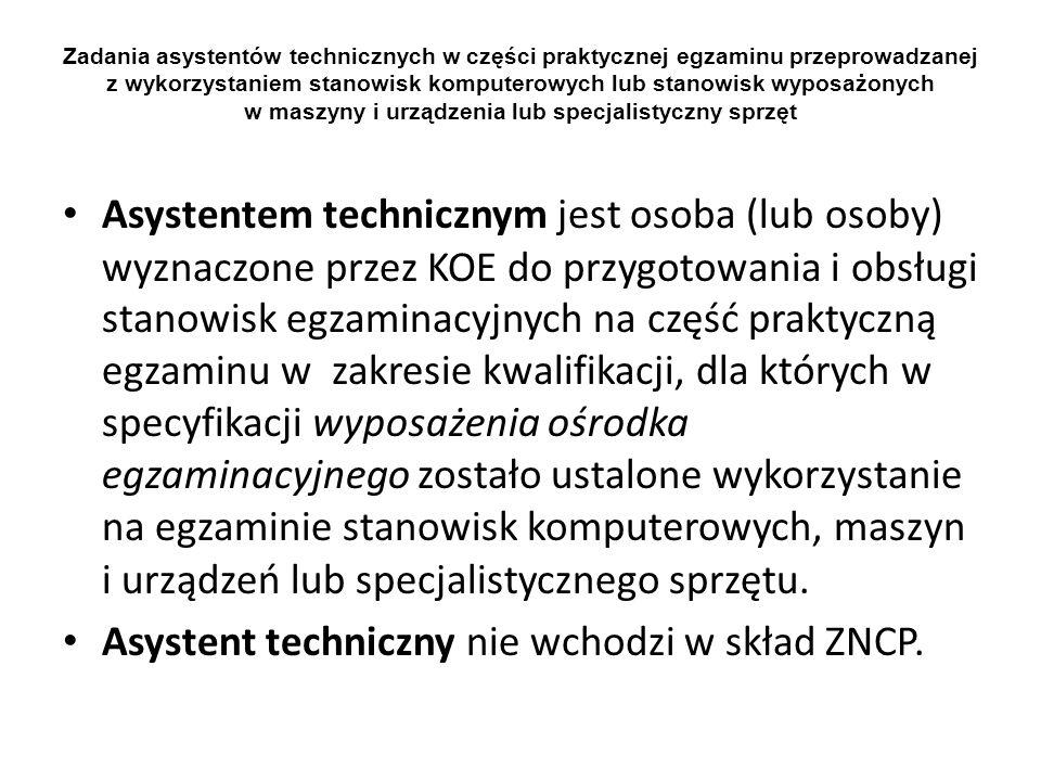 Zadania asystentów technicznych w części praktycznej egzaminu przeprowadzanej z wykorzystaniem stanowisk komputerowych lub stanowisk wyposażonych w maszyny i urządzenia lub specjalistyczny sprzęt Asystentem technicznym jest osoba (lub osoby) wyznaczone przez KOE do przygotowania i obsługi stanowisk egzaminacyjnych na część praktyczną egzaminu w zakresie kwalifikacji, dla których w specyfikacji wyposażenia ośrodka egzaminacyjnego zostało ustalone wykorzystanie na egzaminie stanowisk komputerowych, maszyn i urządzeń lub specjalistycznego sprzętu.