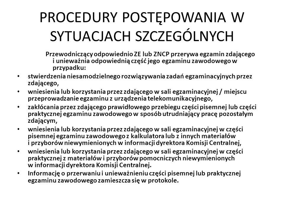 PROCEDURY POSTĘPOWANIA W SYTUACJACH SZCZEGÓLNYCH Przewodniczący odpowiednio ZE lub ZNCP przerywa egzamin zdającego i unieważnia odpowiednią część jego egzaminu zawodowego w przypadku: stwierdzenia niesamodzielnego rozwiązywania zadań egzaminacyjnych przez zdającego, wniesienia lub korzystania przez zdającego w sali egzaminacyjnej / miejscu przeprowadzanie egzaminu z urządzenia telekomunikacyjnego, zakłócania przez zdającego prawidłowego przebiegu części pisemnej lub części praktycznej egzaminu zawodowego w sposób utrudniający pracę pozostałym zdającym, wniesienia lub korzystania przez zdającego w sali egzaminacyjnej w części pisemnej egzaminu zawodowego z kalkulatora lub z innych materiałów i przyborów niewymienionych w informacji dyrektora Komisji Centralnej, wniesienia lub korzystania przez zdającego w sali egzaminacyjnej w części praktycznej z materiałów i przyborów pomocniczych niewymienionych w informacji dyrektora Komisji Centralnej.