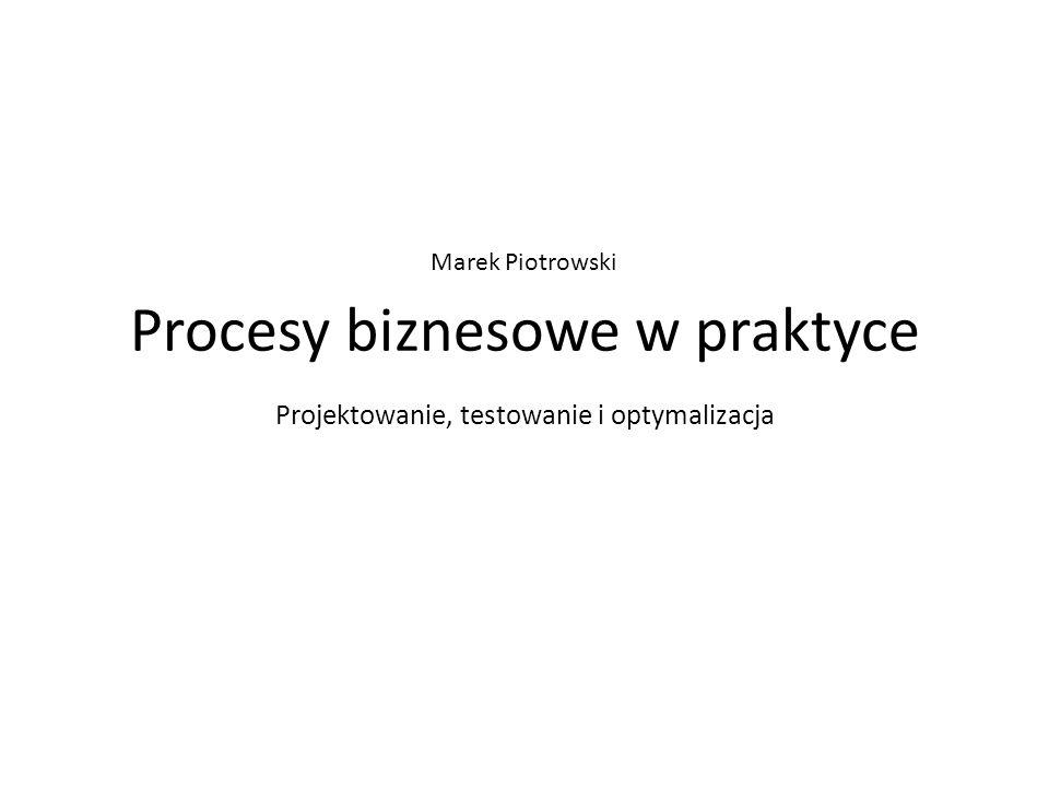 Procesy biznesowe w praktyce Projektowanie, testowanie i optymalizacja Marek Piotrowski