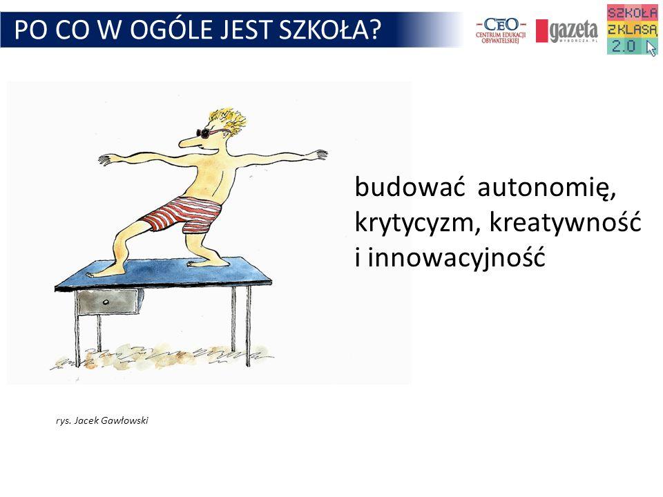 PO CO W OGÓLE JEST SZKOŁA? budować autonomię, krytycyzm, kreatywność i innowacyjność rys. Jacek Gawłowski