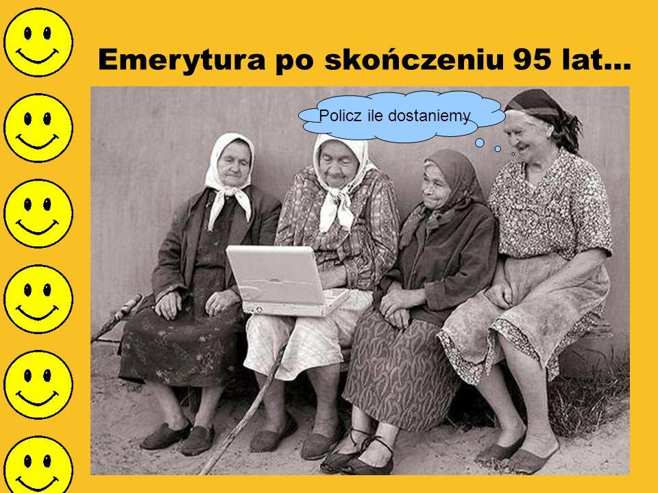 Emerytura po skończeniu 95 lat... Policz ile dostaniemy