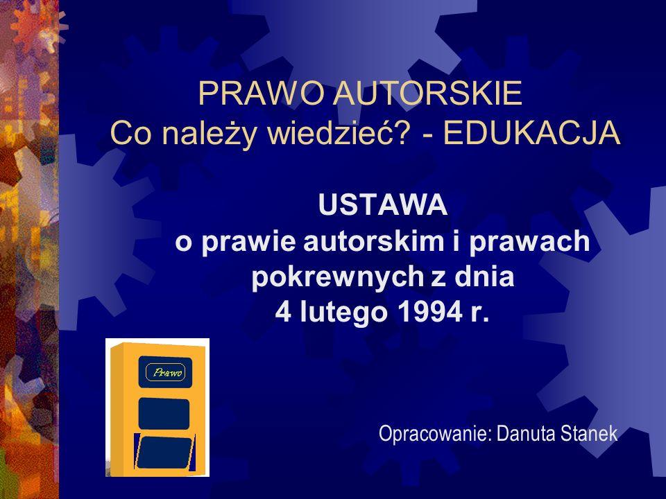PRAWO AUTORSKIE Co należy wiedzieć? - EDUKACJA USTAWA o prawie autorskim i prawach pokrewnych z dnia 4 lutego 1994 r. Opracowanie: Danuta Stanek