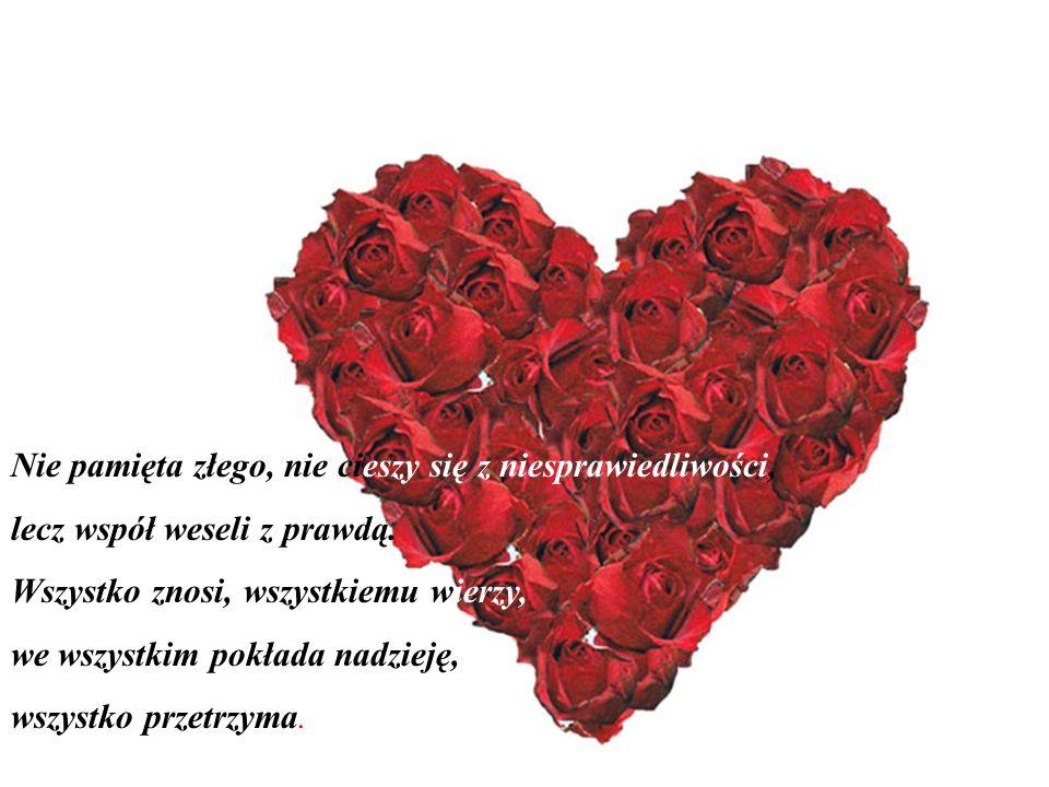 Miłość cierpliwa jest, łaskawa jest. Miłość nie zazdrości, nie szuka poklasku, nie unosi się pychą, nie dopuszcza się bezwstydu, nie szuka swego, nie