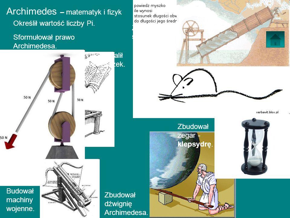 Archimedes – matematyk i fizyk Określił wartość liczby Pi. Sformułował prawo Archimedesa. Zbudował dźwignię Archimedesa. Zbudował śrubę wodną. Udoskon