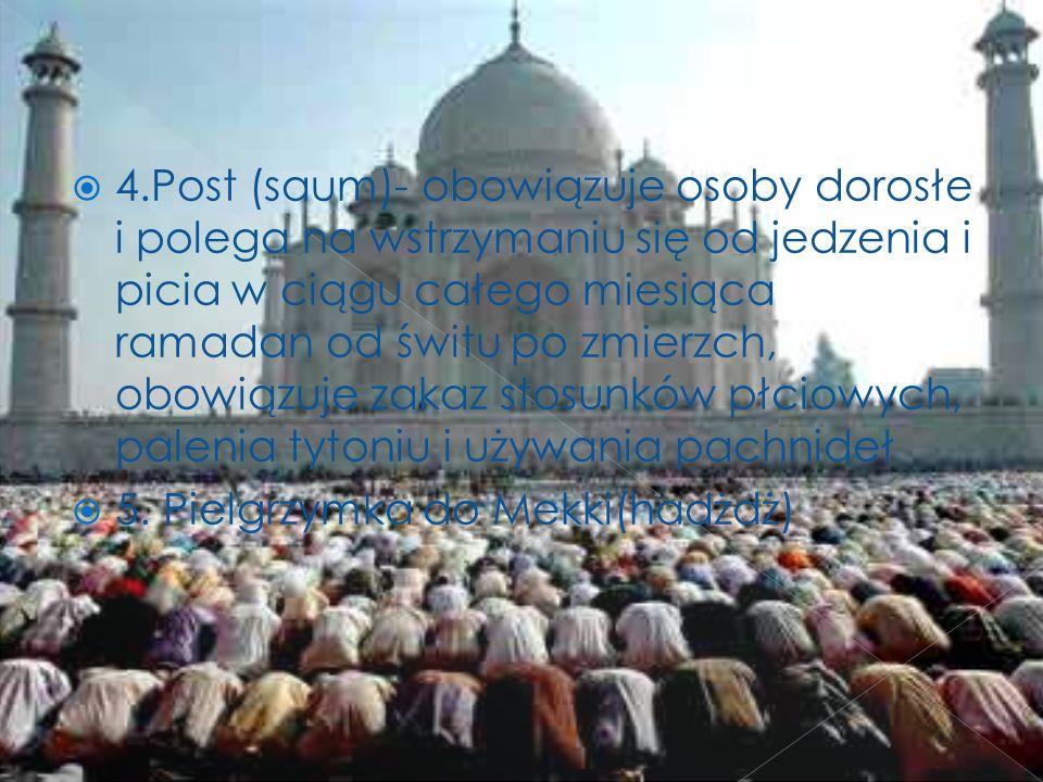 4.Post (saum)- obowiązuje osoby dorosłe i polega na wstrzymaniu się od jedzenia i picia w ciągu całego miesiąca ramadan od świtu po zmierzch, obowiązu