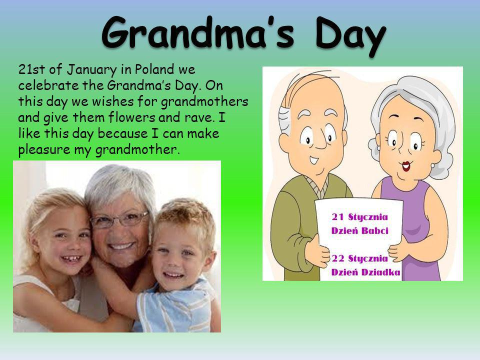 21st of January in Poland we celebrate the Grandmas Day. On this day we wishes for grandmothers and give them flowers and rave. I like this day becaus