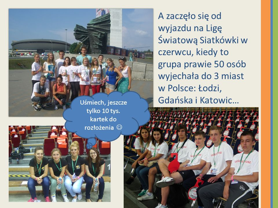 A zaczęło się od wyjazdu na Ligę Światową Siatkówki w czerwcu, kiedy to grupa prawie 50 osób wyjechała do 3 miast w Polsce: Łodzi, Gdańska i Katowic… Uśmiech, jeszcze tylko 10 tys.