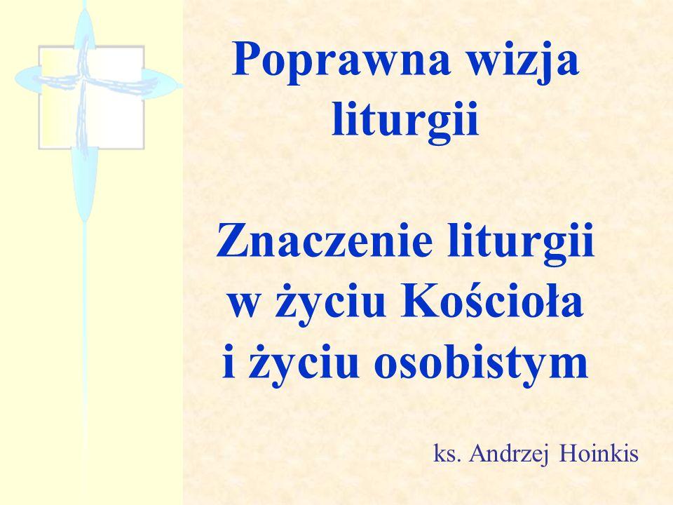 Poprawna wizja liturgii Znaczenie liturgii w życiu Kościoła i życiu osobistym ks. Andrzej Hoinkis