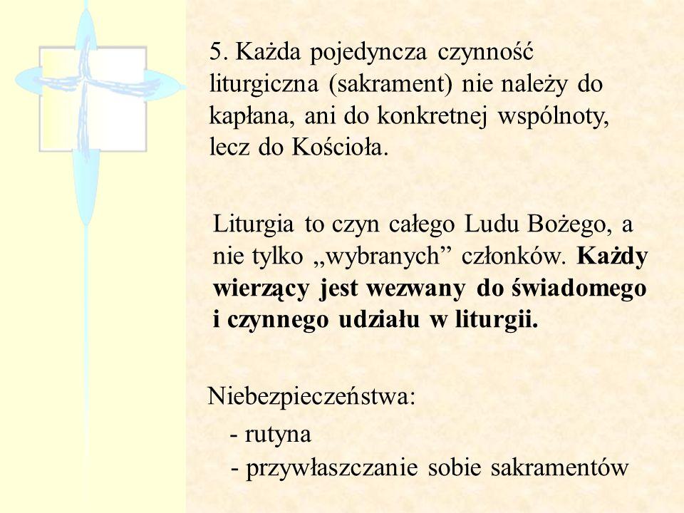 5. Każda pojedyncza czynność liturgiczna (sakrament) nie należy do kapłana, ani do konkretnej wspólnoty, lecz do Kościoła. Liturgia to czyn całego Lud