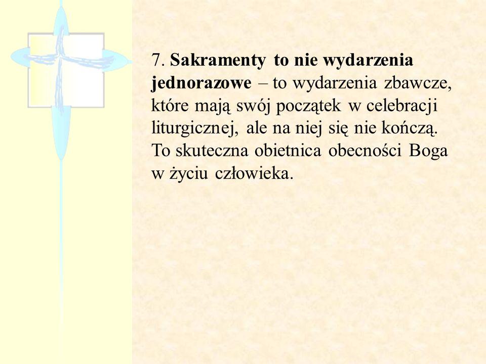 7. Sakramenty to nie wydarzenia jednorazowe – to wydarzenia zbawcze, które mają swój początek w celebracji liturgicznej, ale na niej się nie kończą. T