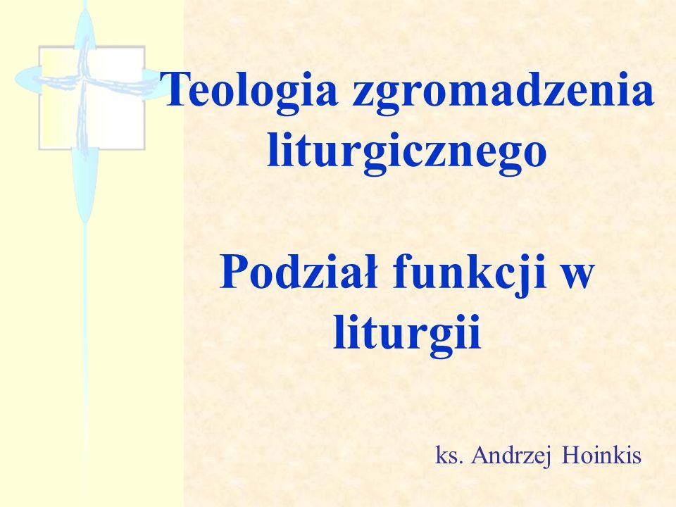 Teologia zgromadzenia liturgicznego Podział funkcji w liturgii ks. Andrzej Hoinkis