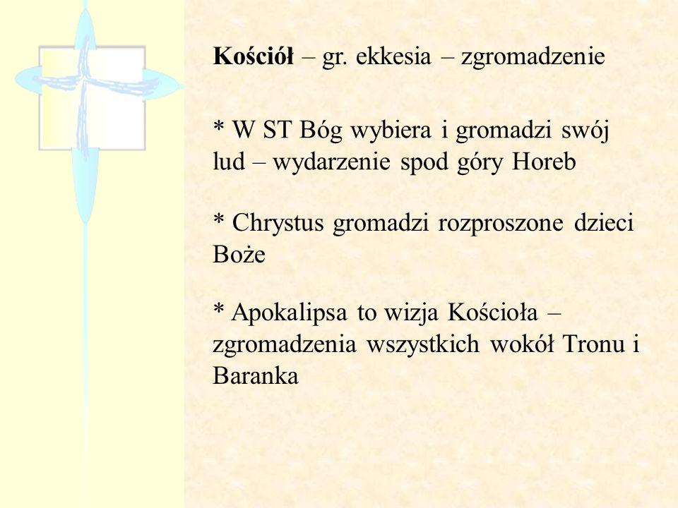 Kościół – gr. ekkesia – zgromadzenie * W ST Bóg wybiera i gromadzi swój lud – wydarzenie spod góry Horeb * Chrystus gromadzi rozproszone dzieci Boże *