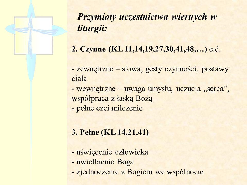 Przymioty uczestnictwa wiernych w liturgii: 2. Czynne (KL 11,14,19,27,30,41,48,…) c.d. - zewnętrzne – słowa, gesty czynności, postawy ciała - wewnętrz
